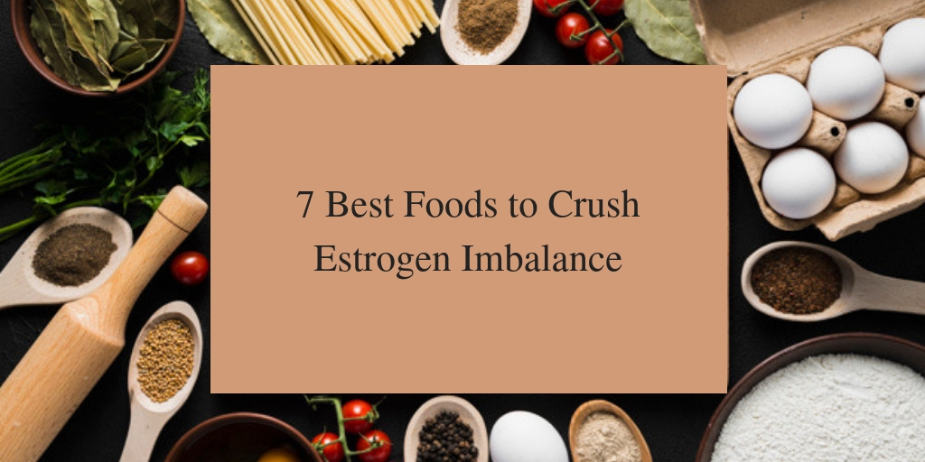 7 Best Foods to Crush Estrogen Imbalance